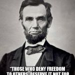 "Abe lincoln | ""THOSE WHO DENY FREEDOM TO OTHERS, DESERVE IT NOT FOR THEMSELVES""― ABRAHAM LINCOLN 