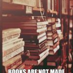 books | BOOKS ARE NOT MADE TO BE BELIEVED, BUT TO BE SUBJECTED TO INQUIRY. | image tagged in books | made w/ Imgflip meme maker