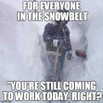 "SNOW!!! | FOR EVERYONE IN THE SNOWBELT ""YOU'RE STILL COMING TO WORK TODAY, RIGHT? 