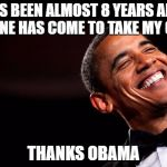 Obama smiles | IT'S BEEN ALMOST 8 YEARS AND NO ONE HAS COME TO TAKE MY GUNS THANKS OBAMA | image tagged in obama smiles | made w/ Imgflip meme maker