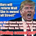 "How can you believe anything this conman says? | ""Hillary will never reform Wall Street. She is owned by Wall Street!"" Appoints Wall Street insiders Steve Mnuchin, Gary Cohn, Steve Bannon,  
