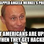 Governments Play Dirty. Even Yours. | THE NSA TAPPED ANGELA MERKEL'S PRIVATE CELL BUT AMERICANS ARE UPSET WHEN THEY GET HACKED. | image tagged in putin happy | made w/ Imgflip meme maker