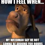 sad donkey | HOW I FEEL WHEN... MY WEEDMAN SAY HE NOT GONNA BE AROUND FOR HOURS | image tagged in sad donkey | made w/ Imgflip meme maker