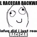 Dafuq Did I Just Read Meme | SPELL RACECAR BACKWARDS RACECAR | image tagged in memes,dafuq did i just read | made w/ Imgflip meme maker