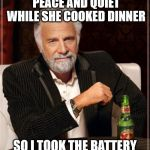 The Most Interesting Man In The World Meme | MY WIFE SAID SHE WANTED PEACE AND QUIET WHILE SHE COOKED DINNER SO I TOOK THE BATTERY OUT OF THE SMOKE ALARM | image tagged in memes,the most interesting man in the world | made w/ Imgflip meme maker