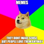 Advice Doge Meme | MEMES THEY DONT MAKE SENSE, BUT PEOPLE LOVE THEM ANYWAY | image tagged in memes,advice doge | made w/ Imgflip meme maker