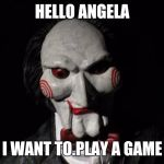 I want to play a game | HELLO ANGELA I WANT TO.PLAY A GAME | image tagged in i want to play a game | made w/ Imgflip meme maker
