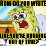 Non-Stop | HOW DO YOU WRITE LIKE YOU'RE RUNNING OUT OF TIME? | image tagged in spongebob writing,hamilton,alexander hamilton,nonstop,broadway | made w/ Imgflip meme maker