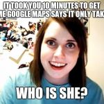 Overly Attached Girlfriend Meme | IT TOOK YOU 10 MINUTES TO GET HOME GOOGLE MAPS SAYS IT ONLY TAKES 8 WHO IS SHE? | image tagged in memes,overly attached girlfriend | made w/ Imgflip meme maker
