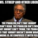 Thomas Sowell | TO MS. STREEP AND OTHER LIBERALS THE PROBLEM ISN'T THAT JOHNNY CAN'T READ. THE PROBLEM ISN'T EVEN THAT JOHNNY CAN'T THINK. THE PROBLEM IS TH | image tagged in thomas sowell | made w/ Imgflip meme maker
