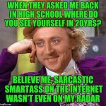 Creepy Condescending Wonka Meme | WHEN THEY ASKED ME BACK IN HIGH SCHOOL WHERE DO YOU SEE YOURSELF IN 20YRS? BELIEVE ME, SARCASTIC SMARTASS ON THE INTERNET WASN'T EVEN ON MY  | image tagged in memes,creepy condescending wonka | made w/ Imgflip meme maker