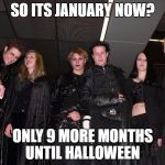 Is it time to count down the days to Halloween? | SO ITS JANUARY NOW? ONLY 9 MORE MONTHS UNTIL HALLOWEEN | image tagged in goth people,memes,goth memes | made w/ Imgflip meme maker
