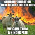 Evil Cows Meme | CLINTON FOUNDATION WERE COMING FOR THE KIDS WE GAVE THEM A KINDER FATE | image tagged in memes,evil cows | made w/ Imgflip meme maker