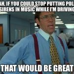 That Would Be Great Meme | YEAH, IF YOU COULD STOP PUTTING POLICE SIRENS IN MUSIC WHILE I'M DRIVING THAT WOULD BE GREAT | image tagged in memes,that would be great | made w/ Imgflip meme maker