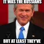Whew! | I DON'T KNOW IF IT WAS THE RUSSIANS BUT AT LEAST THEY'VE STOPPED BLAMING ME | image tagged in memes,george bush | made w/ Imgflip meme maker