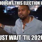 Kanye West | IF YOU THOUGHT THIS ELECTION WAS BAD JUST WAIT 'TIL 2020! | image tagged in kanye west,memes | made w/ Imgflip meme maker