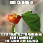 But Thats None Of My Business Meme | BRUCE JENNER IS VERY UNATTRACTIVE PRETENDING TO BE A WOMAN, BUT THAT'S NONE OF MY BUSINESS | image tagged in memes,but thats none of my business,kermit the frog | made w/ Imgflip meme maker