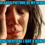 First World Problems Meme | I CAN'T TAKE A PICTURE OF MY NEW PHONE TO SHOW EVERYONE I GOT A NEW PHONE | image tagged in memes,first world problems | made w/ Imgflip meme maker