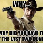 Rick Grimes Meme | WHY... WHY DID YOU HAVE TO EAT THE LAST TWO DONUTS. | image tagged in memes,rick grimes | made w/ Imgflip meme maker