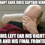 Captain Picard Facepalm Meme | HOW MANY EARS DOES CAPTAIN KIRK HAVE HIS LEFT EAR HIS RIGHT EAR AND HIS FINAL FRONTEAR | image tagged in memes,captain picard facepalm | made w/ Imgflip meme maker