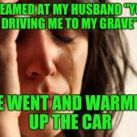 "First World Problems Meme | I SCREAMED AT MY HUSBAND ""YOU'RE DRIVING ME TO MY GRAVE"" HE WENT AND WARMED UP THE CAR 