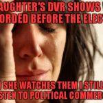 First World Problems Meme | MY DAUGHTER'S DVR SHOWS WERE RECORDED BEFORE THE ELECTION WHEN SHE WATCHES THEM I STILL HAVE TO LISTEN TO POLITICAL COMMERCIALS | image tagged in memes,first world problems | made w/ Imgflip meme maker