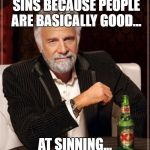 The Most Interesting Man In The World Meme | JESUS DIED FOR OUR SINS BECAUSE PEOPLE ARE BASICALLY GOOD... AT SINNING... ROMANS 3: 1-31 | image tagged in memes,the most interesting man in the world | made w/ Imgflip meme maker