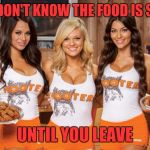 Hooters Girls | YOU DON'T KNOW THE FOOD IS SALTY UNTIL YOU LEAVE | image tagged in hooters girls | made w/ Imgflip meme maker