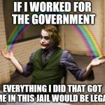 Joker Rainbow Hands Meme | IF I WORKED FOR THE GOVERNMENT EVERYTHING I DID THAT GOT ME IN THIS JAIL WOULD BE LEGAL | image tagged in memes,joker rainbow hands | made w/ Imgflip meme maker