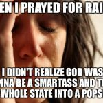 ...freezing rain in Kansas. | WHEN I PRAYED FOR RAIN... I DIDN'T REALIZE GOD WAS GONNA BE A SMARTASS AND TURN THE WHOLE STATE INTO A POPSICLE. | image tagged in memes,first world problems,funny,weather | made w/ Imgflip meme maker