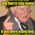 Back in my day you had to stay home if you were expecting a phone call | image tagged in memes,back in my day | made w/ Imgflip meme maker