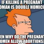 Please Just Stop The Killing Either Way | IF KILLING A PREGNANT WOMAN IS DOUBLE HOMICIDE THEN WHY DO THE PREGNANT WOMEN ALLOW ABORTIONS? | image tagged in memes,futurama fry | made w/ Imgflip meme maker