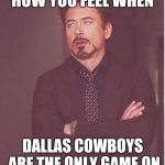 Face You Make Robert Downey Jr Meme | HOW YOU FEEL WHEN DALLAS COWBOYS ARE THE ONLY GAME ON | image tagged in memes,face you make robert downey jr | made w/ Imgflip meme maker