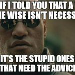 WHAT IF I TOLD YOU THAT A WORD TO THE WISE ISN'T NECESSARY? IT'S THE STUPID ONES THAT NEED THE ADVICE | image tagged in memes,matrix morpheus | made w/ Imgflip meme maker