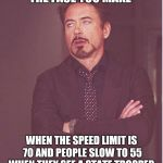 Face You Make Robert Downey Jr Meme | THE FACE YOU MAKE WHEN THE SPEED LIMIT IS 70 AND PEOPLE SLOW TO 55 WHEN THEY SEE A STATE TROOPER | image tagged in memes,face you make robert downey jr | made w/ Imgflip meme maker