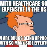 Making these drugs more affordable may not be beneficial  | WITH HEALTHCARE SO EXPENSIVE IN THE US HOW ARE DRUGS BEING APPROVED WITH SO MANY SIDE EFFECTS | image tagged in memes,futurama fry,healthcare | made w/ Imgflip meme maker