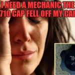 I NEED A MECHANIC THE 710 CAP FELL OFF MY CAR | image tagged in memes,first world problems | made w/ Imgflip meme maker