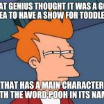 Futurama Fry Meme | WHAT GENIUS THOUGHT IT WAS A GOOD IDEA TO HAVE A SHOW FOR TODDLERS THAT HAS A MAIN CHARACTER WITH THE WORD POOH IN ITS NAME? | image tagged in memes,futurama fry | made w/ Imgflip meme maker