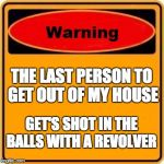 You been warn  | THE LAST PERSON TO GET OUT OF MY HOUSE GET'S SHOT IN THE BALLS WITH A REVOLVER | image tagged in memes,warning sign | made w/ Imgflip meme maker