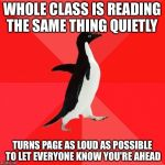 Socially Awesome Penguin Meme | WHOLE CLASS IS READING THE SAME THING QUIETLY TURNS PAGE AS LOUD AS POSSIBLE TO LET EVERYONE KNOW YOU'RE AHEAD | image tagged in memes,socially awesome penguin | made w/ Imgflip meme maker