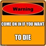Warning Sign Meme | COME ON IN IF YOU WANT TO DIE | image tagged in memes,warning sign | made w/ Imgflip meme maker