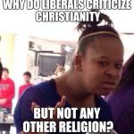 Dat make naw sense. | WHY DO LIBERALS CRITICIZE CHRISTIANITY BUT NOT ANY OTHER RELIGION? | image tagged in memes,black girl wat,liberals,liberal logic,christianity,religion | made w/ Imgflip meme maker