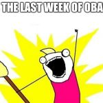 X All The Y Meme | IT'S THE LAST WEEK OF OBAMA! | image tagged in memes,x all the y | made w/ Imgflip meme maker