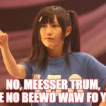Mayu Watanabe Meme | NO, MEESSER TRUM, WE NO BEEWD WAW FO YOU | image tagged in memes,mayu watanabe | made w/ Imgflip meme maker