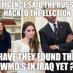 Maroney And Obama Not Impressed Meme | INTELLIGENCE SAID THE RUSSIANS HACKED THE ELECTION HAVE THEY FOUND THE WMD'S IN IRAQ YET ? | image tagged in memes,maroney and obama not impressed | made w/ Imgflip meme maker
