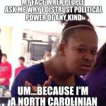 Black Girl Wat Meme | MY FACE WHEN PEOPLE ASK ME WHY I DISTRUST POLITICAL POWER OF ANY KIND UM...BECAUSE I'M A NORTH CAROLINIAN | image tagged in memes,black girl wat | made w/ Imgflip meme maker