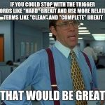 "Hard implies a struggle Complete implies an accomplishment  | IF YOU COULD STOP WITH THE TRIGGER WORDS LIKE ""HARD"" BREXIT AND USE MORE RELATIVE TERMS LIKE ""CLEAN"" AND ""COMPLETE"" BREXIT THAT WOULD BE GRE 