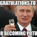Putin wishes happy birthday | CONGRATULATIONS TO ME... FOR BECOMING POTUS! | image tagged in putin wishes happy birthday | made w/ Imgflip meme maker