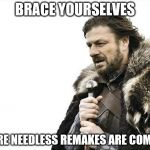 Brace Yourselves X is Coming Meme | BRACE YOURSELVES MORE NEEDLESS REMAKES ARE COMING | image tagged in memes,brace yourselves x is coming | made w/ Imgflip meme maker