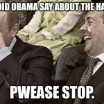 Putin laughing with medvedev | WHAT DID OBAMA SAY ABOUT THE HACKING PWEASE STOP. | image tagged in putin laughing with medvedev | made w/ Imgflip meme maker